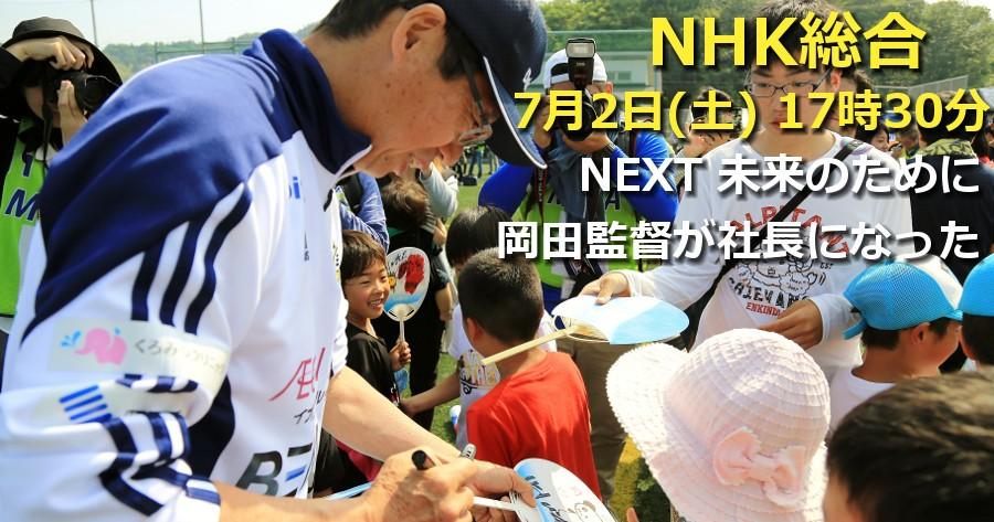 7月2日(土) 17時30分から NHK総合「NEXT 未来のために▽岡田元監督 社長になる 還暦の夢追い人 ゼロからの戦い」